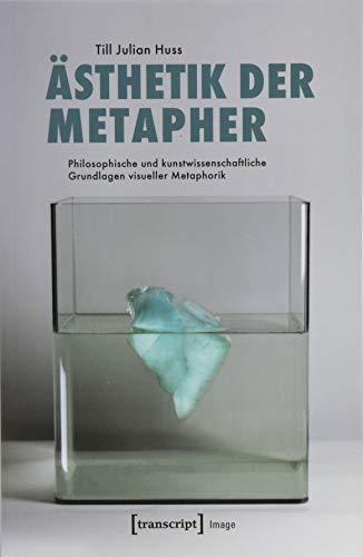 Ästhetik der Metapher: Philosophische und kunstwissenschaftliche Grundlagen visueller Metaphorik (Image, Bd. 154)