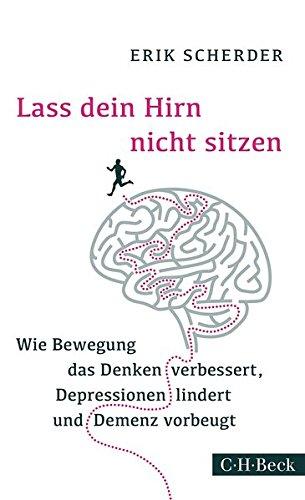 Lass dein Hirn nicht sitzen: Wie Bewegung das Denken verbessert, Depressionen lindert und Demenz vorbeugt
