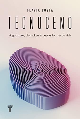 Tecnoceno: Algoritmos, biohackers y nuevas formas de vida (Spanish Edition)