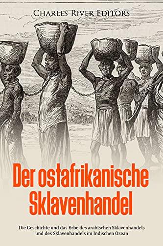Der ostafrikanische Sklavenhandel: Die Geschichte und das Erbe des arabischen Sklavenhandels und des Sklavenhandels im Indischen Ozean