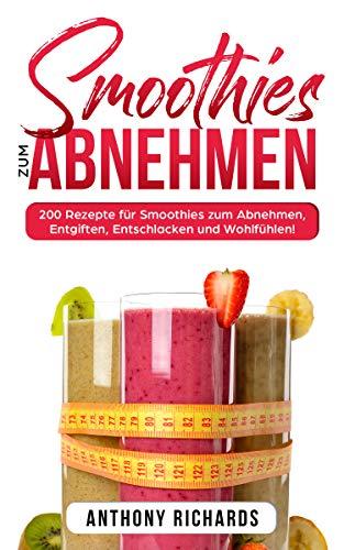 Smoothies zum Abnehmen: 200 Rezepte für Smoothies zum Abnehmen, Entgiften, Entschlacken und Wohlfühlen! Gesund Abnehmen mit diesen Smoothie Rezepten leicht gemacht für mehr Energie im Alltag!