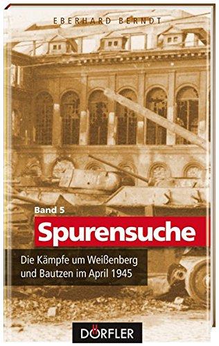 Spurensuche Bd. 5: Die Kämpfe um Weißenberg und Bautzen im April 1945
